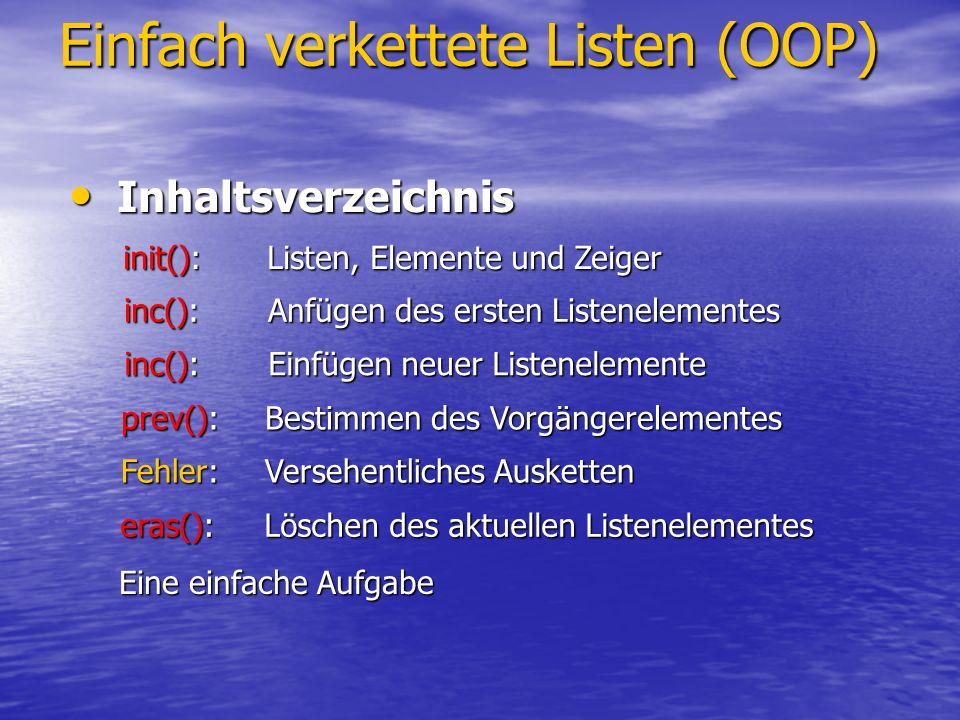 Einfach verkettete Listen (OOP) Listen, Elemente und Zeiger Listen, Elemente und Zeiger NULLNULL anker #include class elem { private: int id; public: elem *next; elem() { id=0; next=NULL; } elem(int idi) { id = idi; next = NULL; } } *anker, *aktuell; void init() { anker = aktuell = NULL; } int main() { init();// Leere Liste anker= aktuell= new elem; // anker->next = NULL; return 0;// Erstes Element } aktuell nextnext #include class elem { private: int id; public: elem *next; elem(){ id=0;next=NULL; } } *anker, *aktuell; void init() { anker = aktuell = NULL; } int main() { init();// Leere Liste return 0; } #include class elem { private: int id; public: elem *next; elem(){ id=0;next=NULL; } } *anker, *aktuell; void init() { anker = aktuell = NULL; } int main() { return 0; } NULLNULL Leere Liste Keine Liste Liste mit einem Element
