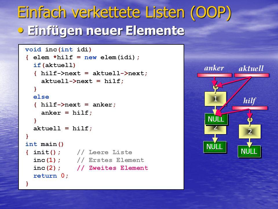 NULLNULL 23 NULLNULL NULLNULL 2 NULLNULL 1 Einfach verkettete Listen (OOP) aktuell anker void inc(int idi) { elem *hilf = new elem(idi); if(aktuell) { hilf->next = aktuell->next; aktuell->next = hilf; } else { hilf->next = anker; anker = hilf; } aktuell = hilf; aktuell->id = idi; aktuell->name = namei; } int main() { init();// Leere Liste inc(1);// Erstes Element inc(2);// Zweites Element aktuell = anker; inc(3);// Drittes Element return 0; } hilf 23