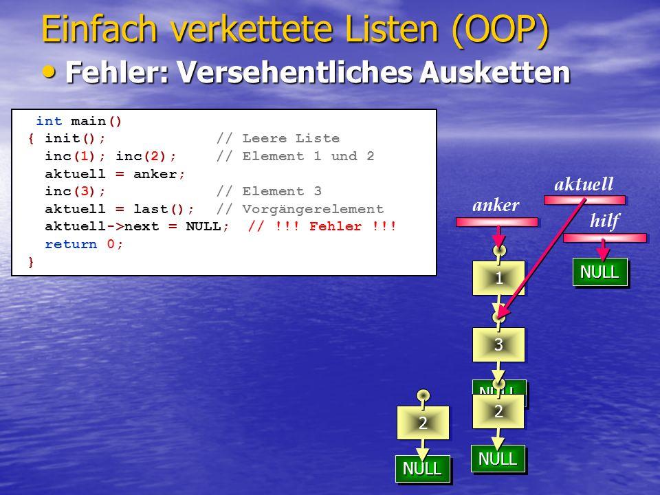 NULLNULL 3 NULLNULL 32 1 Einfach verkettete Listen (OOP) aktuell anker bool eras() { if(!aktuell) return false; if (aktuell==anker) anker = aktuell->next; else prev()->next = aktuell->next; delete aktuell; aktuell=anker; } int main() { init(); // Leere Liste inc(1);inc(2);inc(3); // Elemente 1,2,3 aktuell = anker->next; // aktu auf Element 2 eras(); // Löschen Element 2 return 0; } Löschen des aktuellen Elementes Löschen des aktuellen Elementes 2 prev()