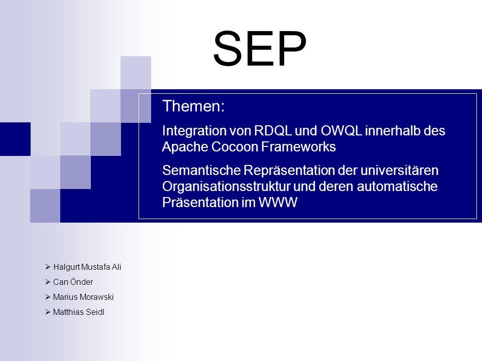 SEP Halgurt Mustafa Ali Can Önder Marius Morawski Matthias Seidl Themen: Integration von RDQL und OWQL innerhalb des Apache Cocoon Frameworks Semantische Repräsentation der universitären Organisationsstruktur und deren automatische Präsentation im WWW