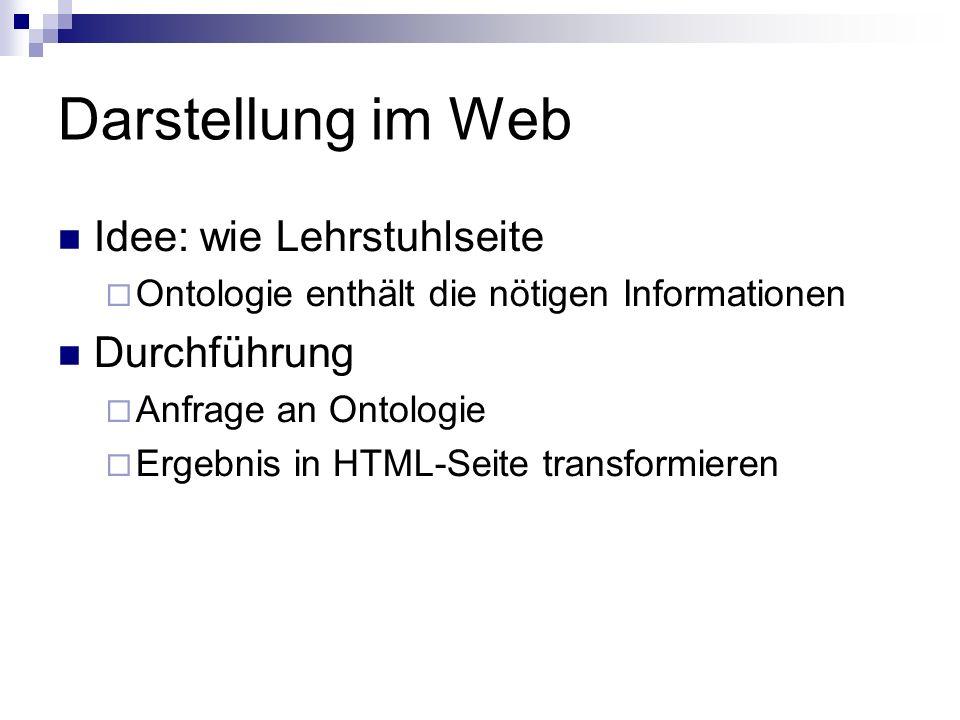 Darstellung im Web Idee: wie Lehrstuhlseite Ontologie enthält die nötigen Informationen Durchführung Anfrage an Ontologie Ergebnis in HTML-Seite transformieren
