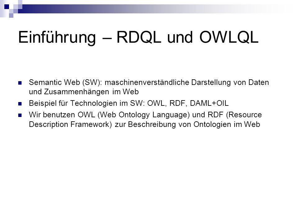 Einführung – RDQL und OWLQL Semantic Web (SW): maschinenverständliche Darstellung von Daten und Zusammenhängen im Web Beispiel für Technologien im SW: OWL, RDF, DAML+OIL Wir benutzen OWL (Web Ontology Language) und RDF (Resource Description Framework) zur Beschreibung von Ontologien im Web