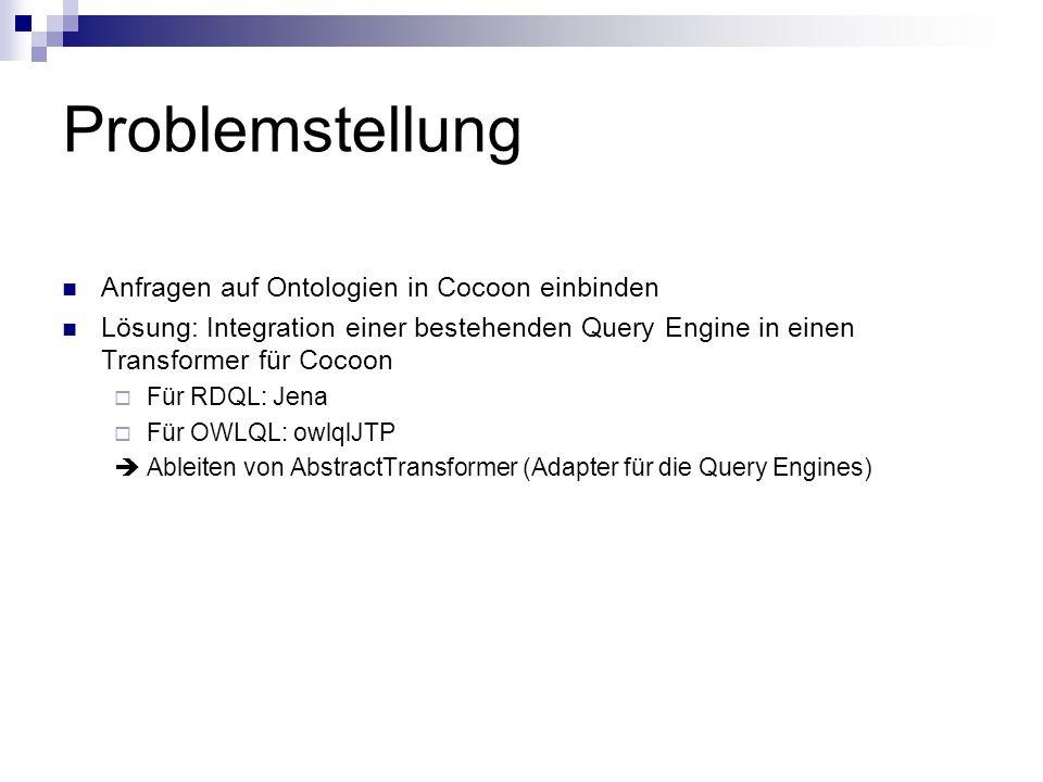 Problemstellung Anfragen auf Ontologien in Cocoon einbinden Lösung: Integration einer bestehenden Query Engine in einen Transformer für Cocoon Für RDQL: Jena Für OWLQL: owlqlJTP Ableiten von AbstractTransformer (Adapter für die Query Engines)