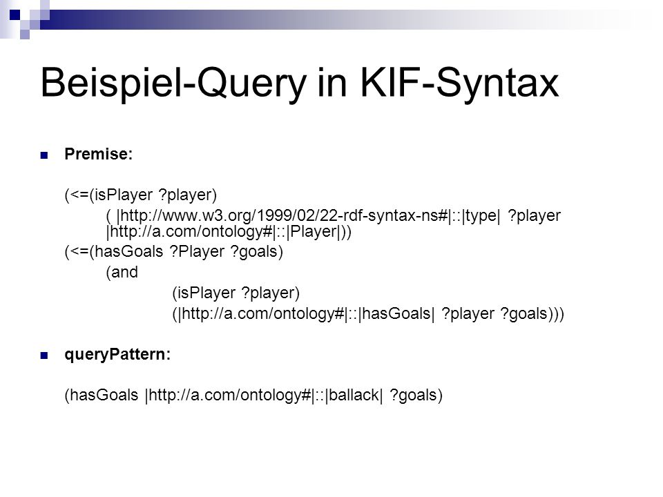 Beispiel-Query in KIF-Syntax Premise: (<=(isPlayer player) ( |  player |  (<=(hasGoals Player goals) (and (isPlayer player) (|  player goals))) queryPattern: (hasGoals |  goals)