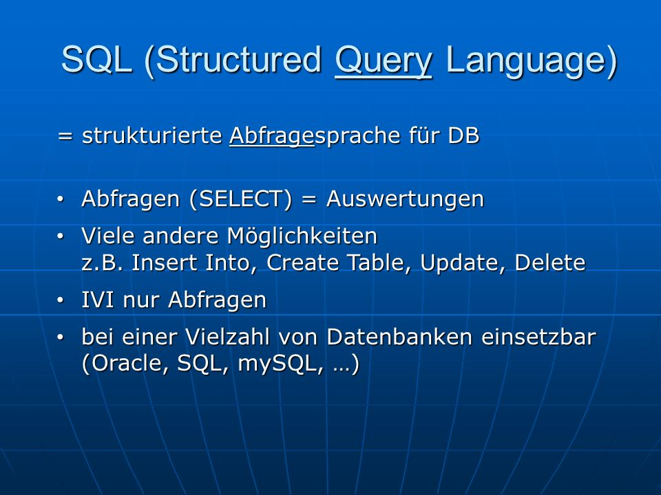 SQL (Structured Query Language) = strukturierte Abfragesprache für DB Abfragen (SELECT) = Auswertungen Abfragen (SELECT) = Auswertungen Viele andere Möglichkeiten z.B.