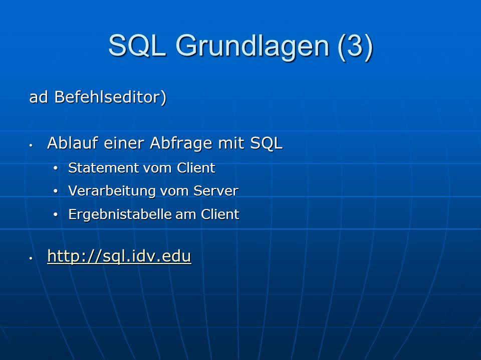 SQL Grundlagen (3) ad Befehlseditor) Ablauf einer Abfrage mit SQL Ablauf einer Abfrage mit SQL Statement vom Client Statement vom Client Verarbeitung vom Server Verarbeitung vom Server Ergebnistabelle am Client Ergebnistabelle am Client http://sql.idv.edu http://sql.idv.edu http://sql.idv.edu