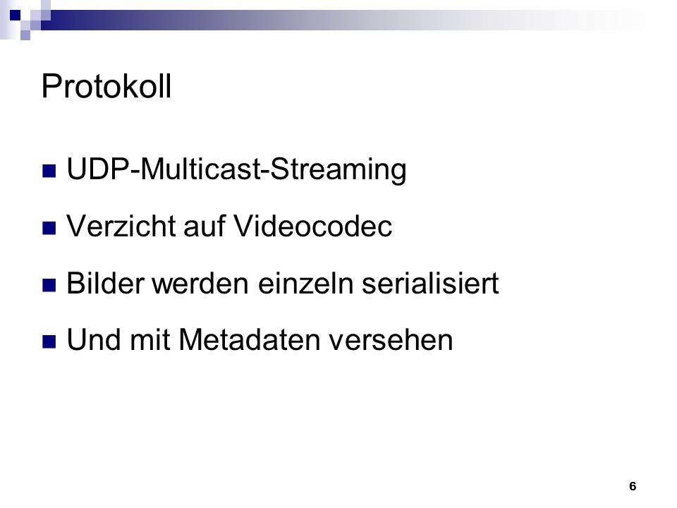 6 Protokoll UDP-Multicast-Streaming Verzicht auf Videocodec Bilder werden einzeln serialisiert Und mit Metadaten versehen