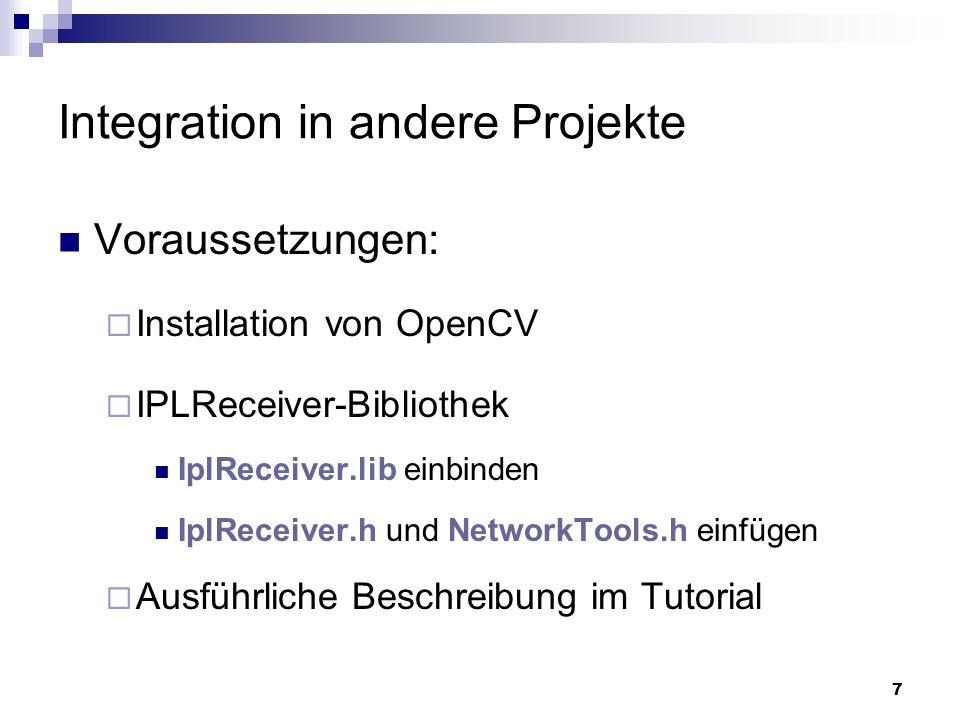 8 Integration in andere Projekte CIplReceiver* receiver = CIplReceiver::getInstance(); receiver->setIP( 127.0.0.1 ); receiver->setPort(1234); receiver->stop(); IplImage* image = receiver->getImage(); receiver->start();