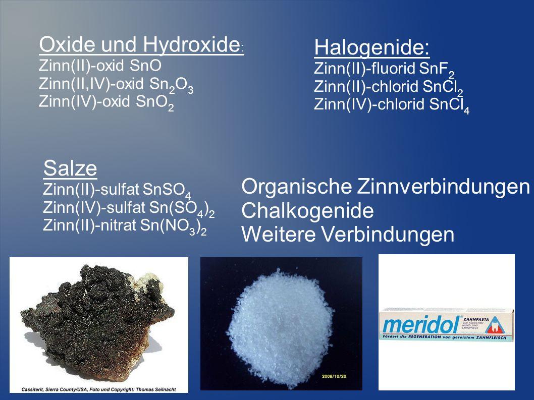 Oxide und Hydroxide : Zinn(II)-oxid SnO Zinn(II,IV)-oxid Sn 2 O 3 Zinn(IV)-oxid SnO 2 Halogenide: Zinn(II)-fluorid SnF 2 Zinn(II)-chlorid SnCl 2 Zinn(