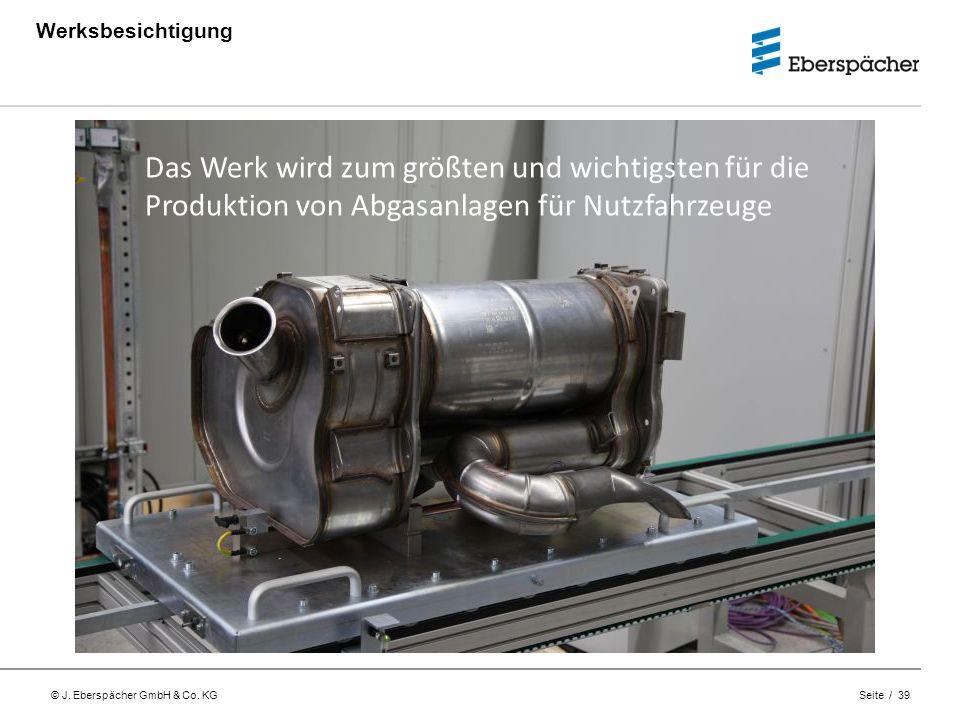 © J. Eberspächer GmbH & Co. KG Seite / 39 Werksbesichtigung Das Werk wird zum größten und wichtigsten für die Produktion von Abgasanlagen für Nutzfahr