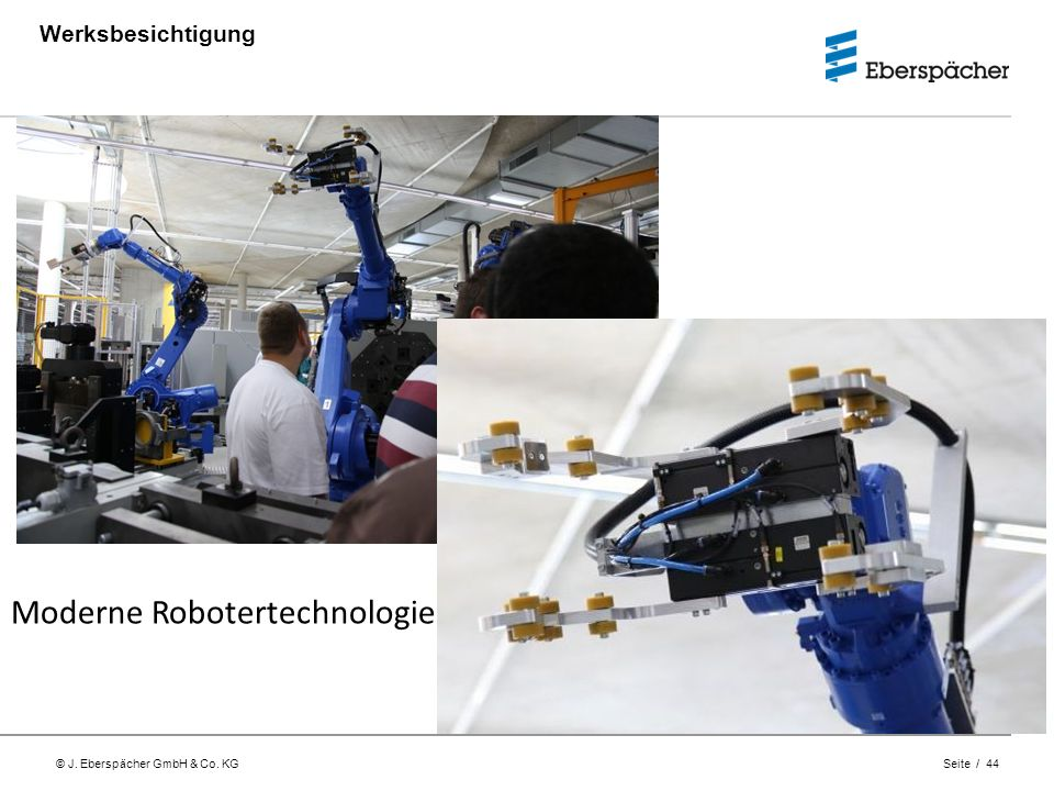 © J. Eberspächer GmbH & Co. KG Seite / 44 Werksbesichtigung Moderne Robotertechnologie