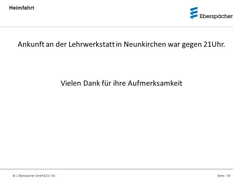 © J. Eberspächer GmbH & Co. KG Seite / 54 Heimfahrt Ankunft an der Lehrwerkstatt in Neunkirchen war gegen 21Uhr. Vielen Dank für ihre Aufmerksamkeit