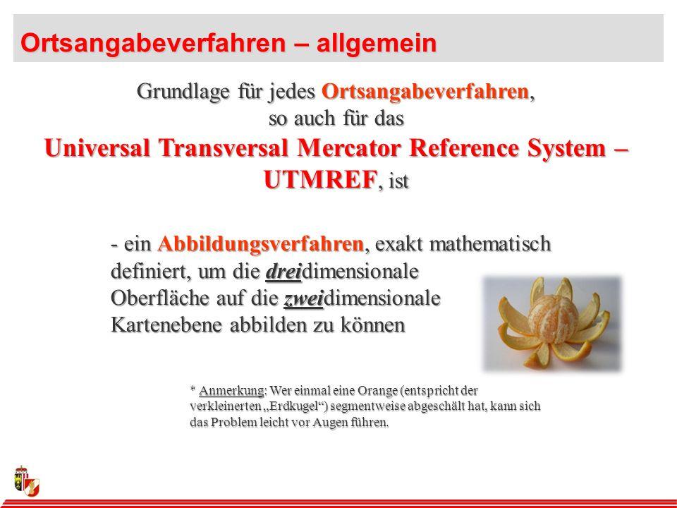 Grundlage für jedes Ortsangabeverfahren, so auch für das Universal Transversal Mercator Reference System – UTMREF, ist - ein Abbildungsverfahren, exakt mathematisch definiert, um die dreidimensionale Oberfläche auf die zweidimensionale Kartenebene abbilden zu können Ortsangabeverfahren – allgemein Anmerkung: Wer einmal eine Orange (entspricht der verkleinerten Erdkugel) segmentweise abgeschält hat, kann sich das Problem leicht vor Augen führen.