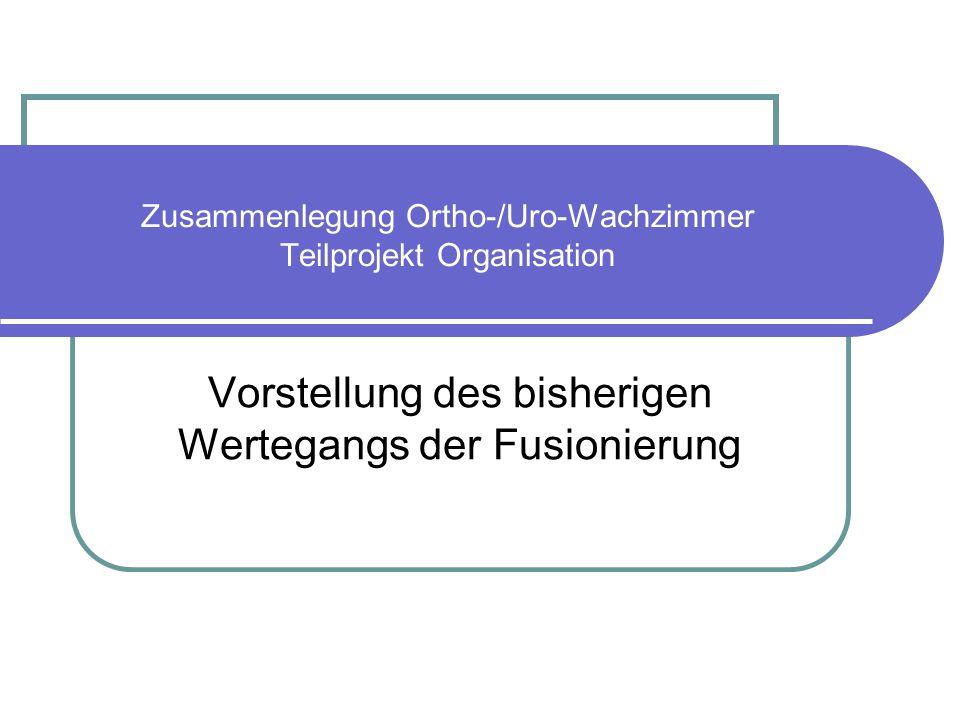 Zusammenlegung Ortho-/Uro-Wachzimmer Teilprojekt Organisation Vorstellung des bisherigen Wertegangs der Fusionierung