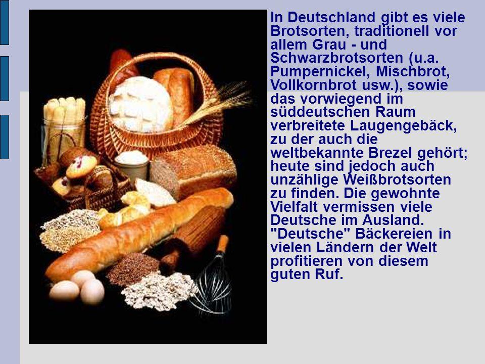 In Deutschland gibt es viele Brotsorten, traditionell vor allem Grau - und Schwarzbrotsorten (u.a. Pumpernickel, Mischbrot, Vollkornbrot usw.), sowie