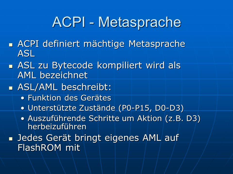 ACPI - Metasprache ACPI definiert mächtige Metasprache ASL ACPI definiert mächtige Metasprache ASL ASL zu Bytecode kompiliert wird als AML bezeichnet