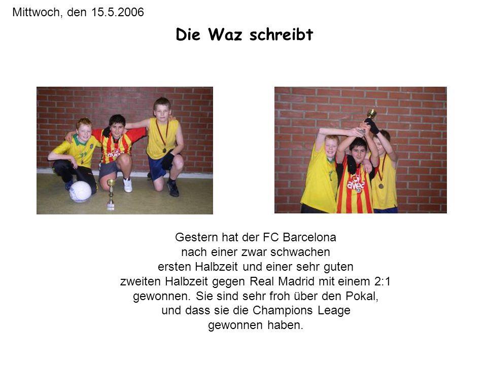Die Waz schreibt Mittwoch, den 15.5.2006 Gestern hat der FC Barcelona nach einer zwar schwachen ersten Halbzeit und einer sehr guten zweiten Halbzeit gegen Real Madrid mit einem 2:1 gewonnen.