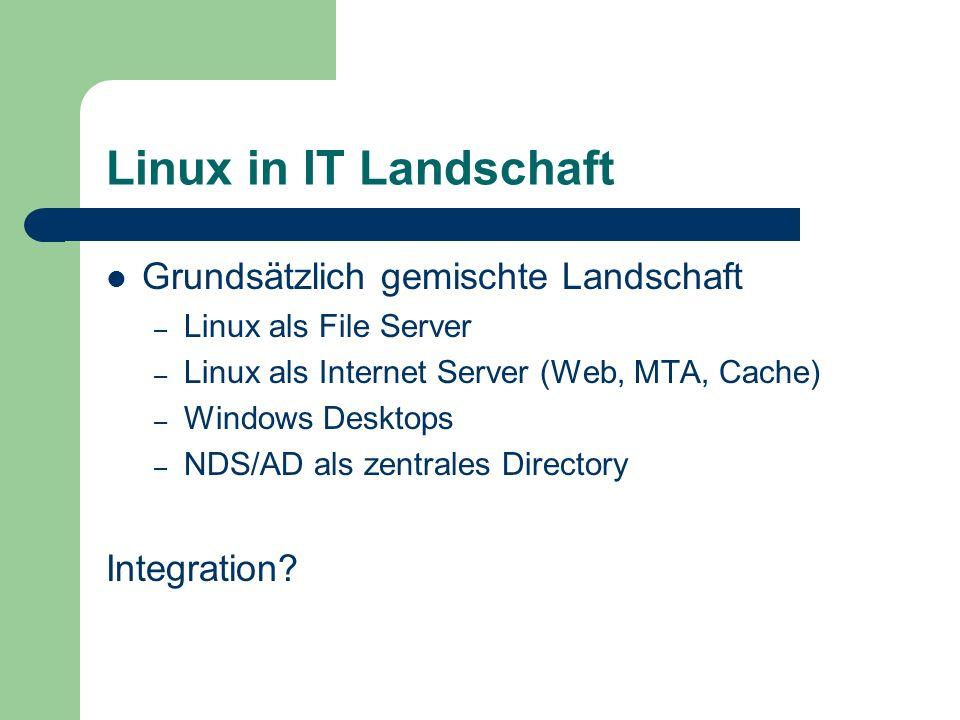 Linux in IT Landschaft Grundsätzlich gemischte Landschaft – Linux als File Server – Linux als Internet Server (Web, MTA, Cache) – Windows Desktops – N