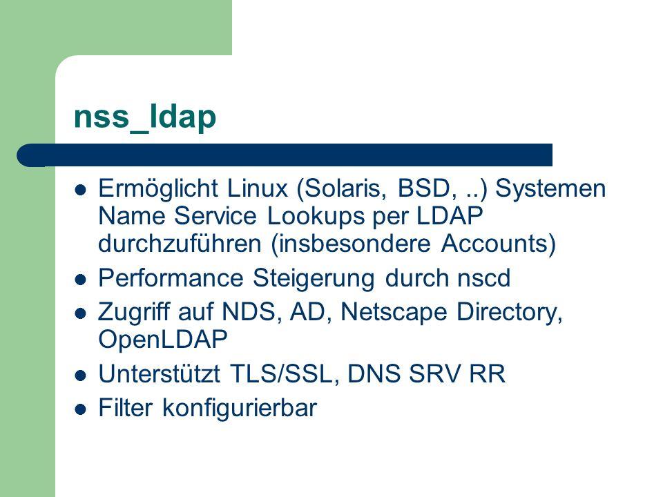 nss_ldap Ermöglicht Linux (Solaris, BSD,..) Systemen Name Service Lookups per LDAP durchzuführen (insbesondere Accounts) Performance Steigerung durch