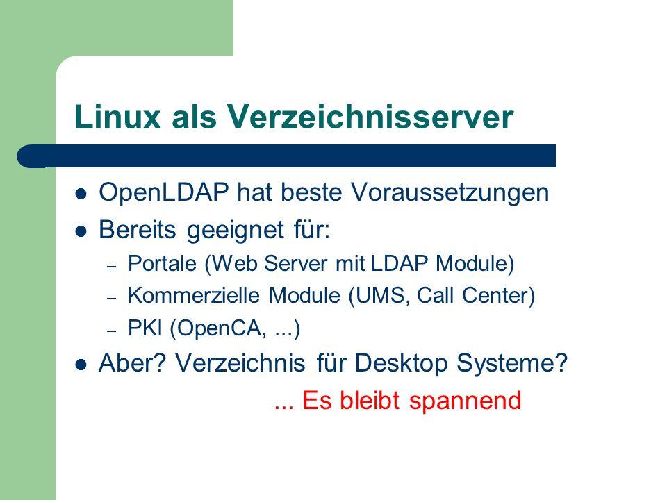 Linux als Verzeichnisserver OpenLDAP hat beste Voraussetzungen Bereits geeignet für: – Portale (Web Server mit LDAP Module) – Kommerzielle Module (UMS