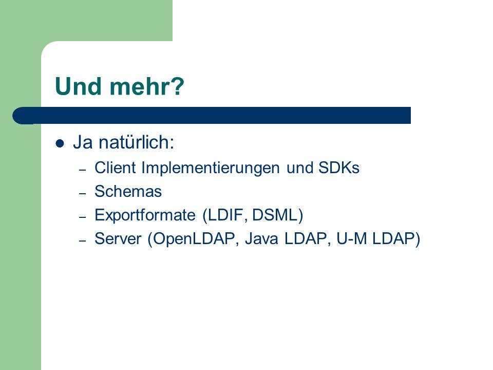 Und mehr? Ja natürlich: – Client Implementierungen und SDKs – Schemas – Exportformate (LDIF, DSML) – Server (OpenLDAP, Java LDAP, U-M LDAP)