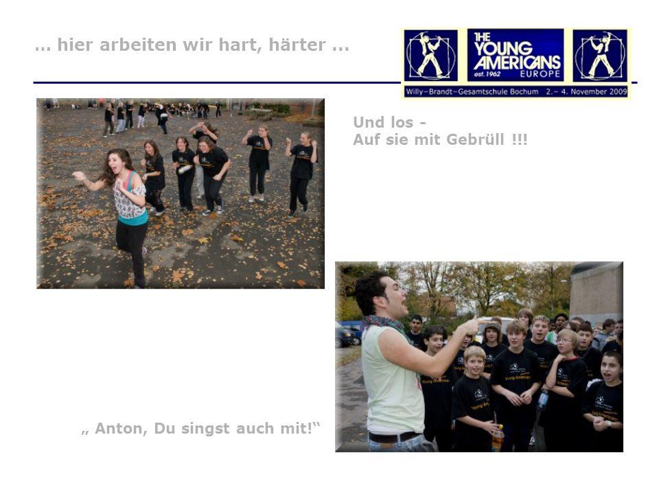 Anton, Du singst auch mit! … hier arbeiten wir hart, härter... Und los - Auf sie mit Gebrüll !!!
