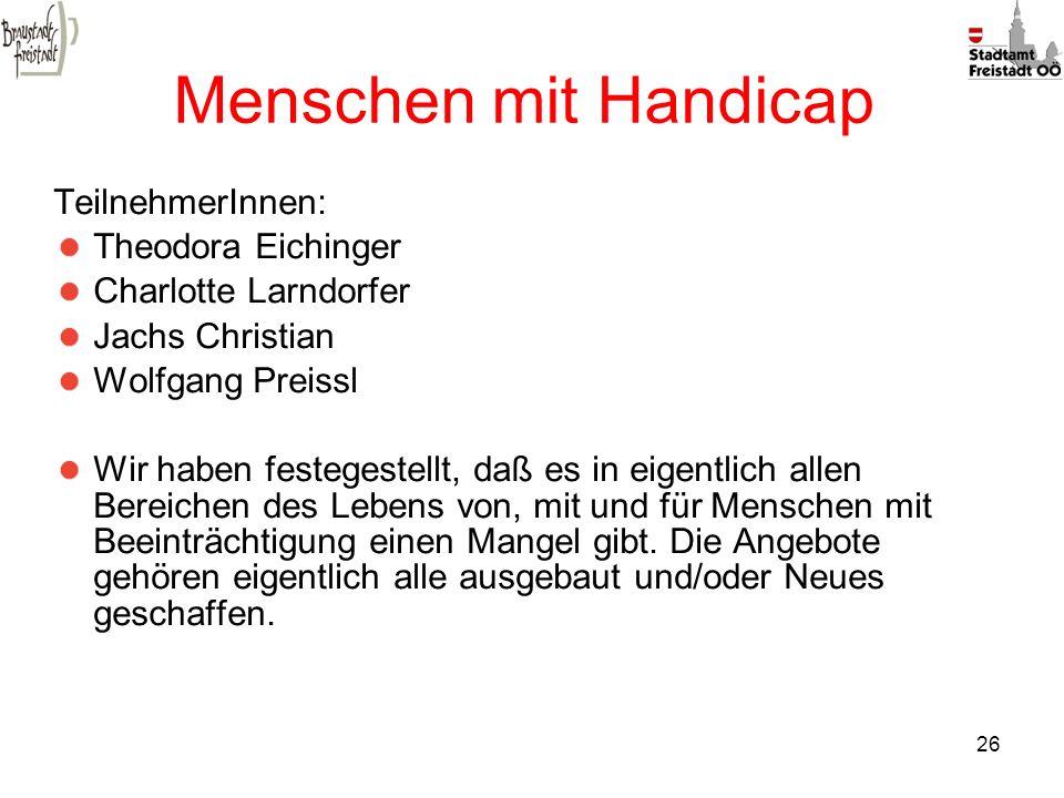 26 Menschen mit Handicap TeilnehmerInnen: Theodora Eichinger Charlotte Larndorfer Jachs Christian Wolfgang Preissl Wir haben festegestellt, daß es in