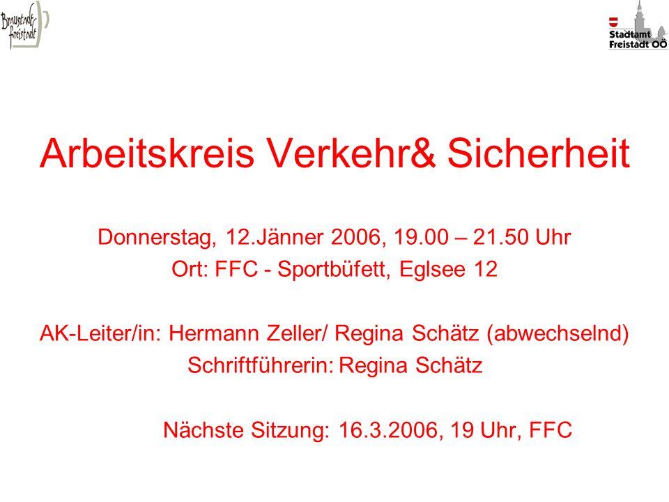 Arbeitskreis Verkehr& Sicherheit Donnerstag, 12.Jänner 2006, 19.00 – 21.50 Uhr Ort: FFC - Sportbüfett, Eglsee 12 AK-Leiter/in: Hermann Zeller/ Regina