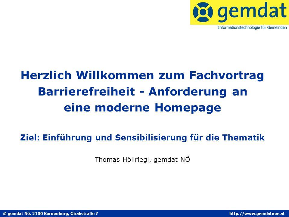 © gemdat Nö, 2100 Korneuburg, Girakstraße 7http://www.gemdatnoe.at Herzlich Willkommen zum Fachvortrag Barrierefreiheit - Anforderung an eine moderne Homepage Ziel: Einführung und Sensibilisierung für die Thematik Thomas Höllriegl, gemdat NÖ