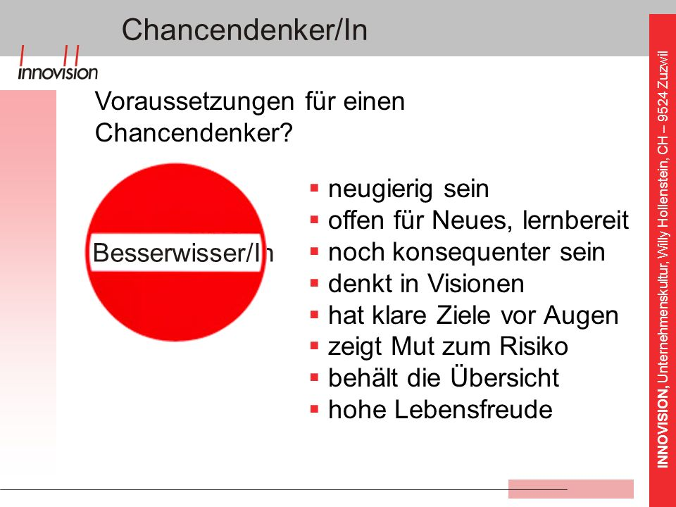 INNOVISION, Unternehmenskultur, Willy Hollenstein, CH – 9524 Zuzwil Besserwisser/In Chancendenker/In neugierig sein offen für Neues, lernbereit noch k