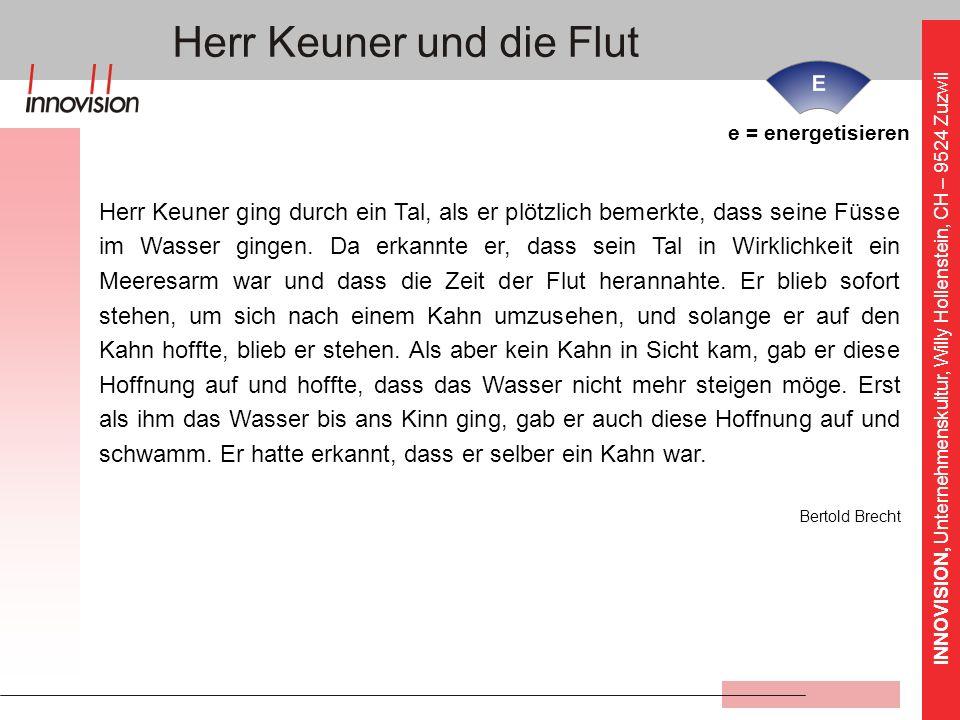 INNOVISION, Unternehmenskultur, Willy Hollenstein, CH – 9524 Zuzwil Herr Keuner und die Flut e = energetisieren Herr Keuner ging durch ein Tal, als er