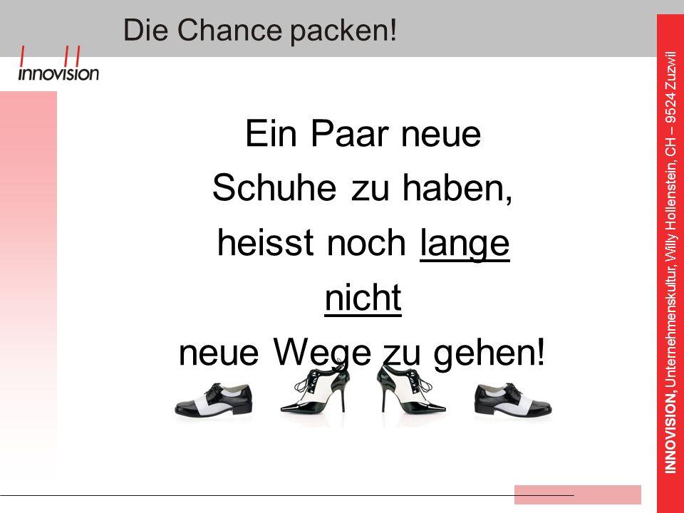 INNOVISION, Unternehmenskultur, Willy Hollenstein, CH – 9524 Zuzwil Die Chance packen! Ein Paar neue Schuhe zu haben, heisst noch lange nicht neue Weg