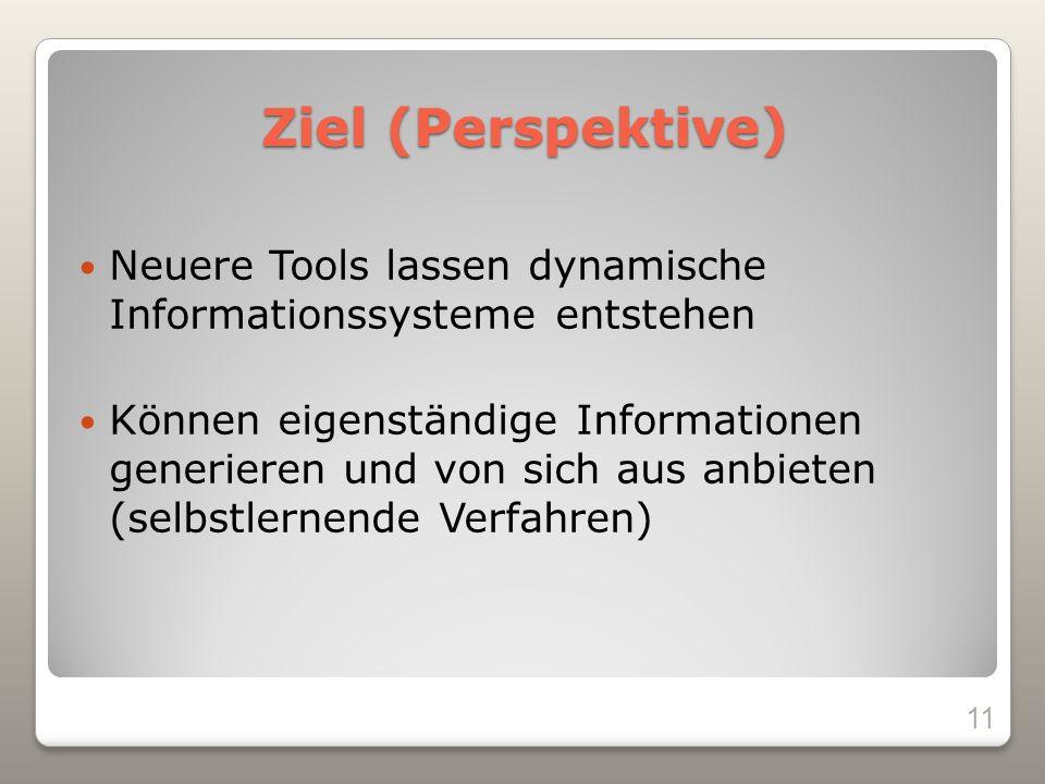 Ziel (Perspektive) Neuere Tools lassen dynamische Informationssysteme entstehen Können eigenständige Informationen generieren und von sich aus anbieten (selbstlernende Verfahren) 11