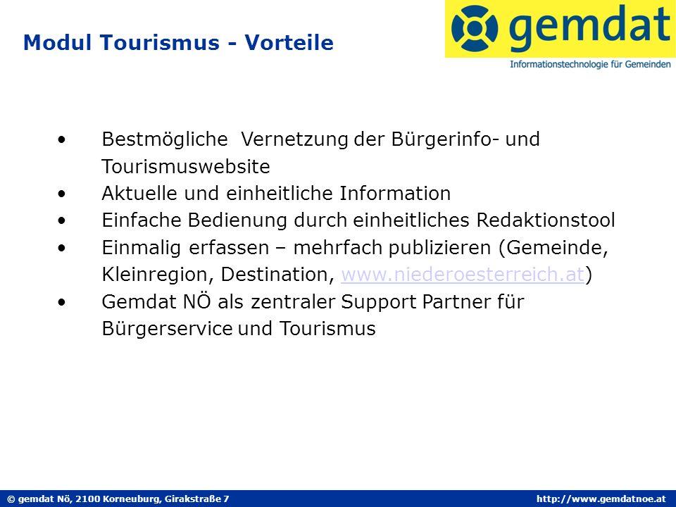 © gemdat Nö, 2100 Korneuburg, Girakstraße 7http://www.gemdatnoe.at Modul Tourismus - Vorteile Bestmögliche Vernetzung der Bürgerinfo- und Tourismuswebsite Aktuelle und einheitliche Information Einfache Bedienung durch einheitliches Redaktionstool Einmalig erfassen – mehrfach publizieren (Gemeinde, Kleinregion, Destination, www.niederoesterreich.at)www.niederoesterreich.at Gemdat NÖ als zentraler Support Partner für Bürgerservice und Tourismus