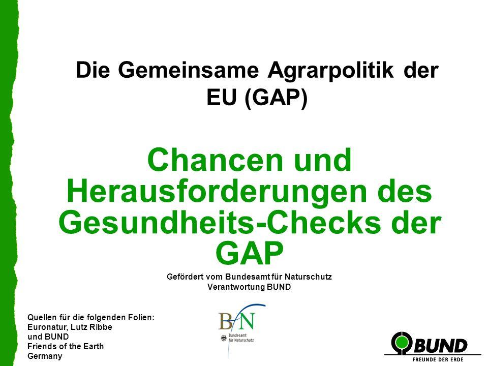 Quellen für die folgenden Folien: Euronatur, Lutz Ribbe und BUND Friends of the Earth Germany Die Gemeinsame Agrarpolitik der EU (GAP) Chancen und Her