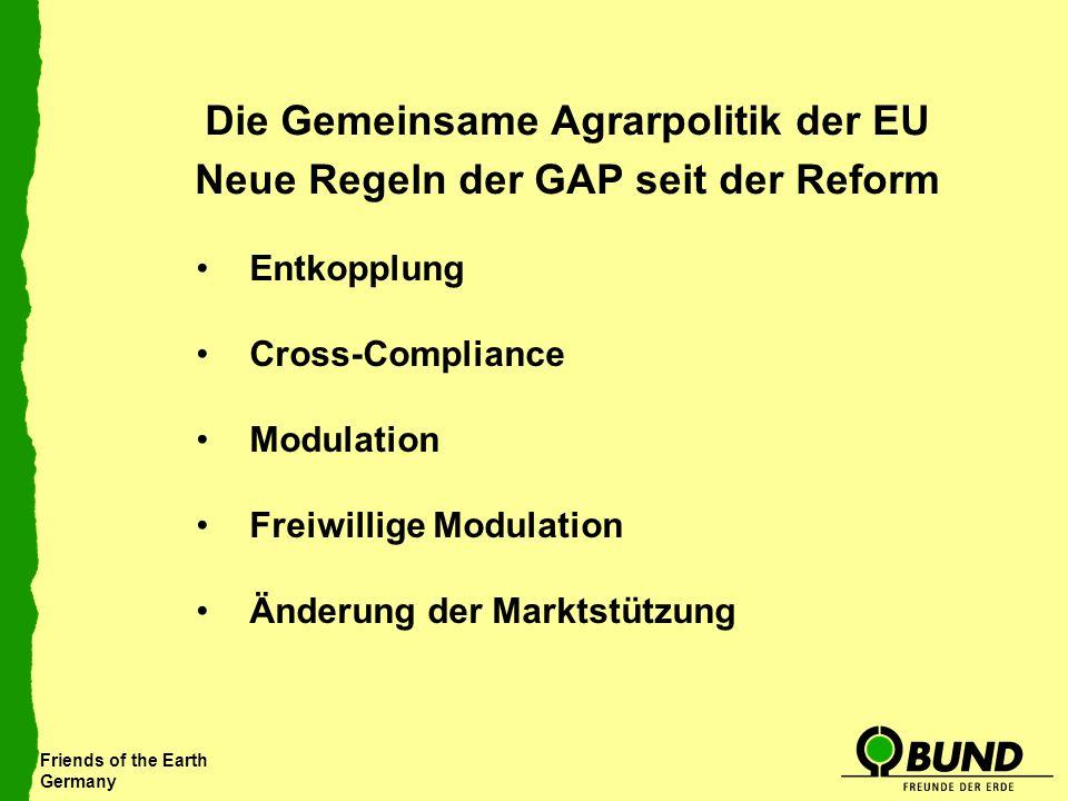 Friends of the Earth Germany Die Gemeinsame Agrarpolitik der EU Neue Regeln der GAP seit der Reform Entkopplung Cross-Compliance Modulation Freiwillig