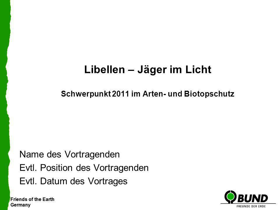 Friends of the Earth Germany Friends of the Earth Germany Libellen – Jäger im Licht Schwerpunkt 2011 im Arten- und Biotopschutz Name des Vortragenden