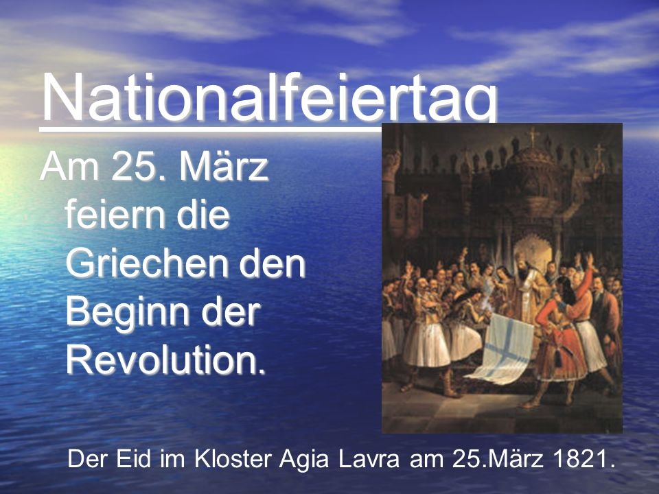 Nationalfeiertag Nationalfeiertag Am 25. März feiern die Griechen den Beginn der Revolution. Der Eid im Kloster Agia Lavra am 25.März 1821.