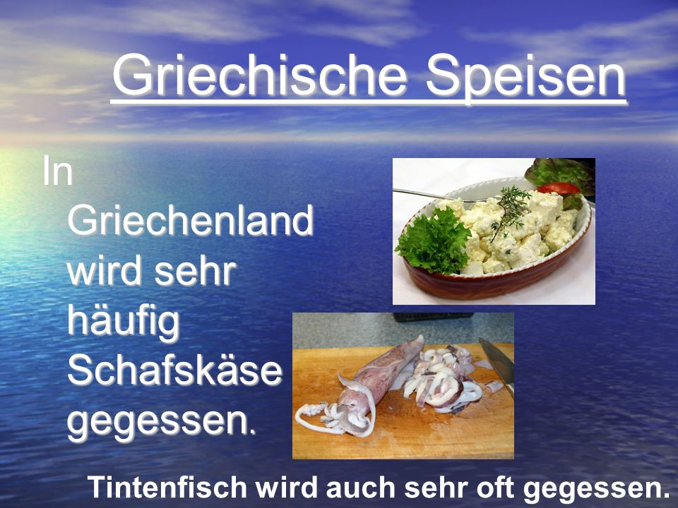 Griechische Speisen Griechische Speisen In Griechenland wird sehr häufig Schafskäse gegessen. Tintenfisch wird auch sehr oft gegessen.