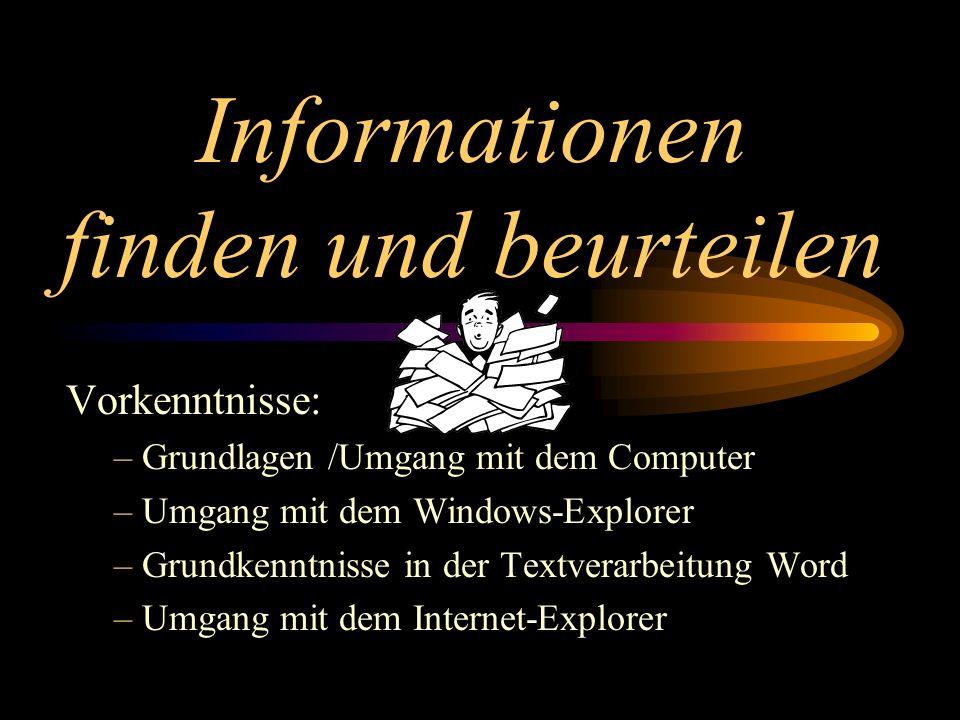 Informationen finden und beurteilen Vorkenntnisse: – Grundlagen /Umgang mit dem Computer – Umgang mit dem Windows-Explorer – Grundkenntnisse in der Textverarbeitung Word – Umgang mit dem Internet-Explorer