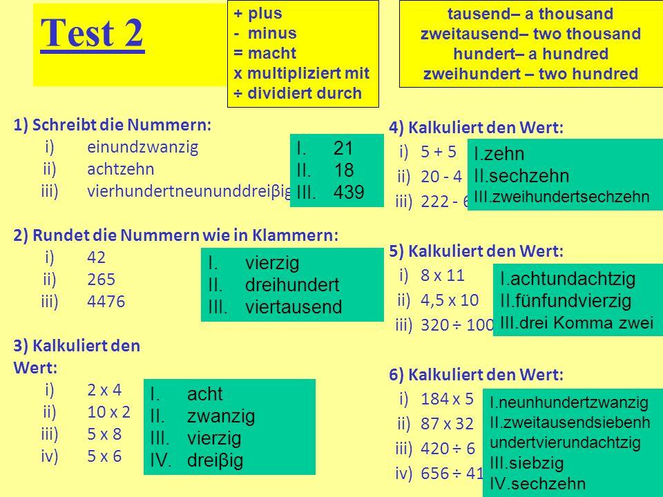 Test 2 1) Schreibt die Nummern: i)einundzwanzig ii)achtzehn iii)vierhundertneununddreiβig 2) Rundet die Nummern wie in Klammern: i)42 (10) ii)265 (100) iii)4476 (1000) 3) Kalkuliert den Wert: i)2 x 4 ii)10 x 2 iii)5 x 8 iv)5 x 6 4) Kalkuliert den Wert: i)5 + 5 ii)20 - 4 iii)222 - 6 5) Kalkuliert den Wert: i)8 x 11 ii)4,5 x 10 iii)320 ÷ 100 6) Kalkuliert den Wert: i)184 x 5 ii)87 x 32 iii)420 ÷ 6 iv)656 ÷ 41 tausend– a thousand zweitausend– two thousand hundert– a hundred zweihundert – two hundred I.21 II.18 III.439 I.vierzig II.dreihundert III.viertausend I.acht II.zwanzig III.vierzig IV.dreiβig I.zehn II.sechzehn III.zweihundertsechzehn I.achtundachtzig II.fünfundvierzig III.drei Komma zwei I.neunhundertzwanzig II.zweitausendsiebenh undertvierundachtzig III.siebzig IV.sechzehn + plus - minus = macht x multipliziert mit ÷ dividiert durch
