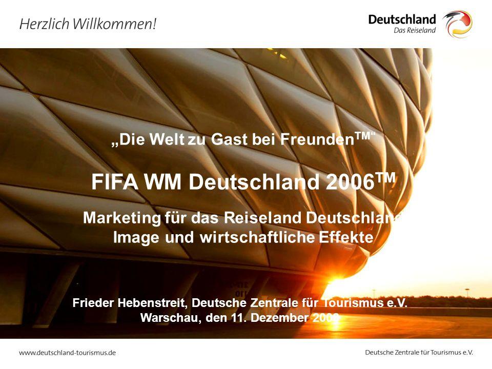 Die Welt zu Gast bei Freunden TM FIFA WM Deutschland 2006 TM Marketing für das Reiseland Deutschland Image und wirtschaftliche Effekte Frieder Hebenstreit, Deutsche Zentrale für Tourismus e.V.