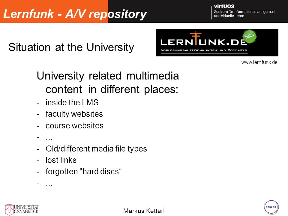 Markus Ketterl virtUOS Zentrum für Informationsmanagement und virtuelle Lehre Lernfunk - A/V repository Situation at the University University related multimedia content in different places: -inside the LMS -faculty websites -course websites -...