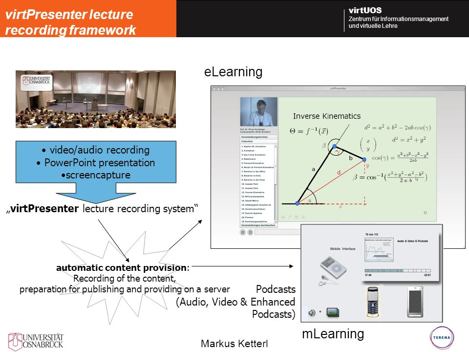 Markus Ketterl virtUOS Zentrum für Informationsmanagement und virtuelle Lehre eLearning Produktionskette: video/audio recording PowerPoint presentation screencapture virtPresenter lecture recording system automatic content provision: Recording of the content, preparation for publishing and providing on a server virtPresenter lecture recording framework Podcasts (Audio, Video & Enhanced Podcasts) mLearning