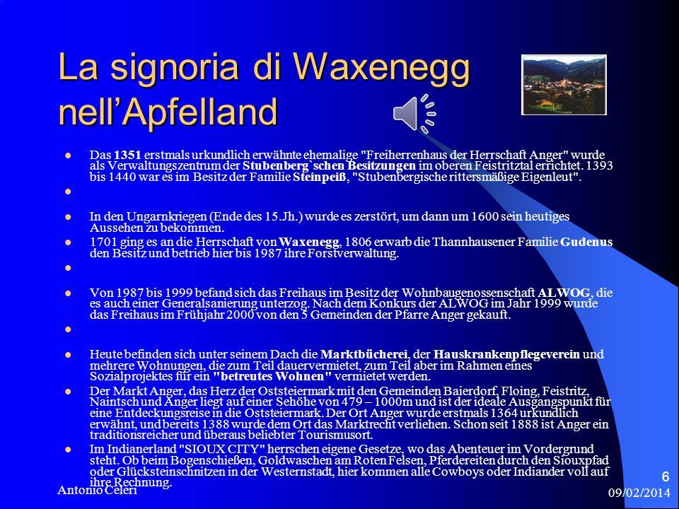09/02/2014 Antonio Celeri 6 La signoria di Waxenegg nellApfelland Das 1351 erstmals urkundlich erwähnte ehemalige Freiherrenhaus der Herrschaft Anger wurde als Verwaltungszentrum der Stubenberg`schen Besitzungen im oberen Feistritztal errichtet.