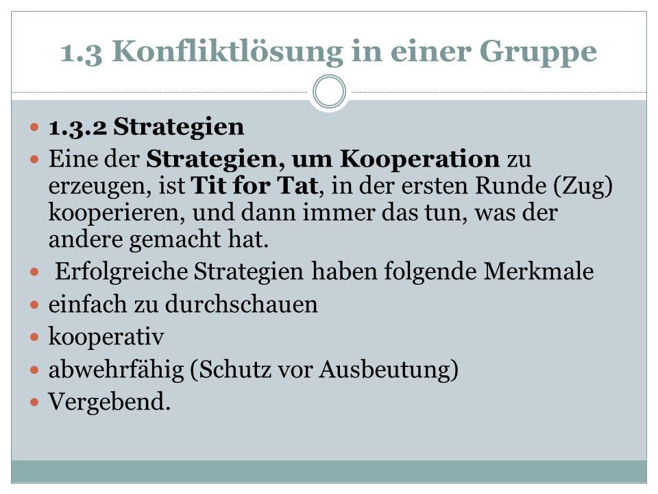 1.3 Konfliktlösung in einer Gruppe 1.3.2 Strategien Eine der Strategien, um Kooperation zu erzeugen, ist Tit for Tat, in der ersten Runde (Zug) kooper