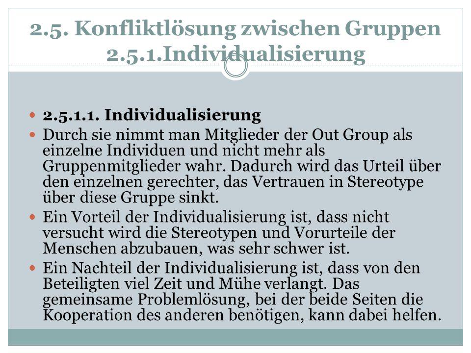 2.5. Konfliktlösung zwischen Gruppen 2.5.1.Individualisierung 2.5.1.1. Individualisierung Durch sie nimmt man Mitglieder der Out Group als einzelne In