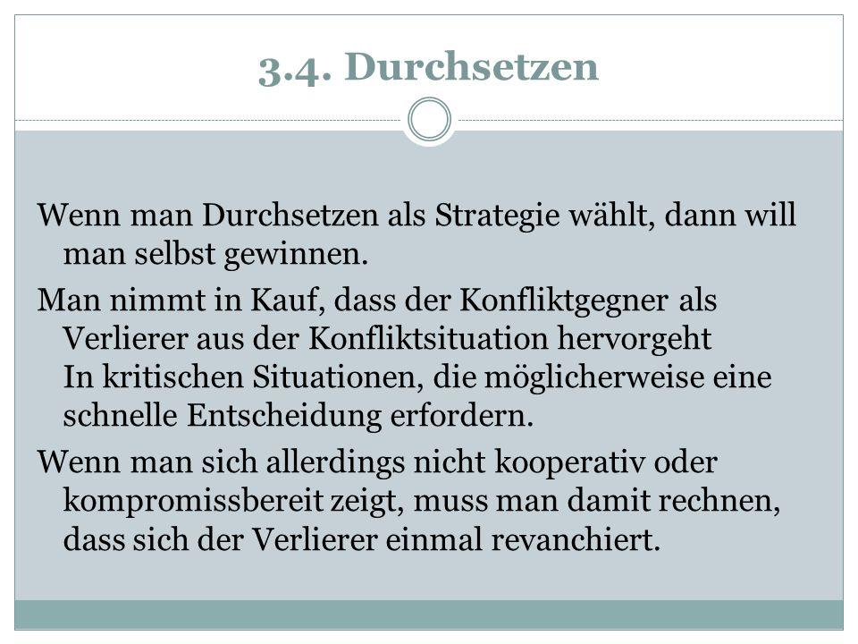 3.4. Durchsetzen Wenn man Durchsetzen als Strategie wählt, dann will man selbst gewinnen. Man nimmt in Kauf, dass der Konfliktgegner als Verlierer aus