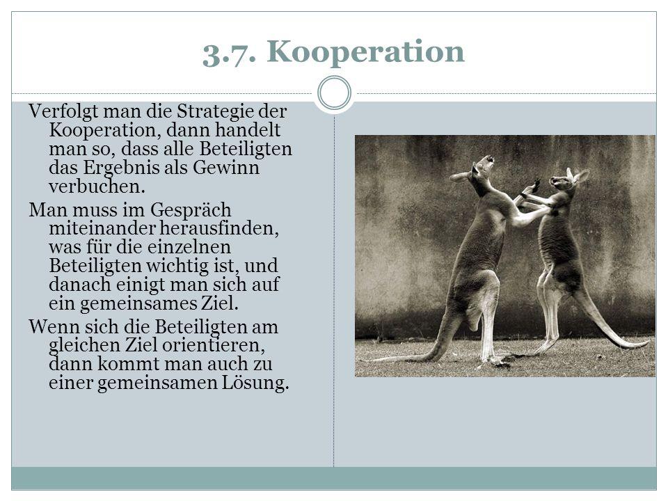 3.7. Kooperation Verfolgt man die Strategie der Kooperation, dann handelt man so, dass alle Beteiligten das Ergebnis als Gewinn verbuchen. Man muss im
