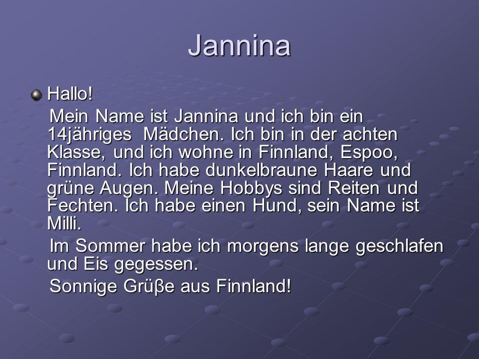 Jannina Hallo! Mein Name ist Jannina und ich bin ein 14jähriges Mädchen. Ich bin in der achten Klasse, und ich wohne in Finnland, Espoo, Finnland. Ich
